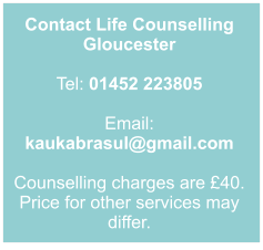 Contact Life Counselling Gloucester  Tel: 01452 223805  Email: kaukabrasul@gmail.com  Counselling charges are £40. Price for other services may differ.